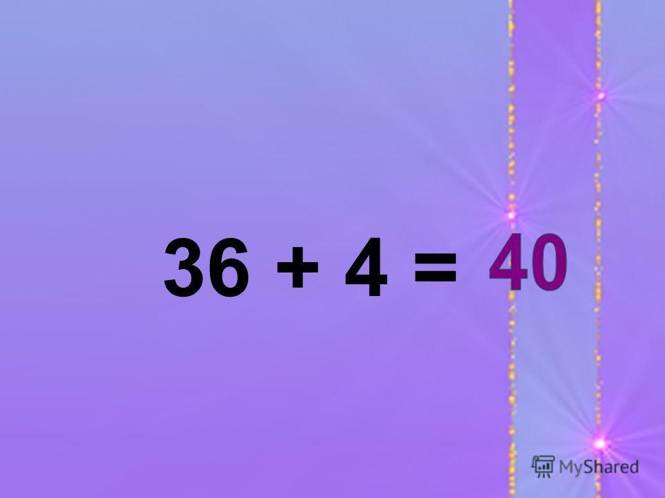 36 + 4 =