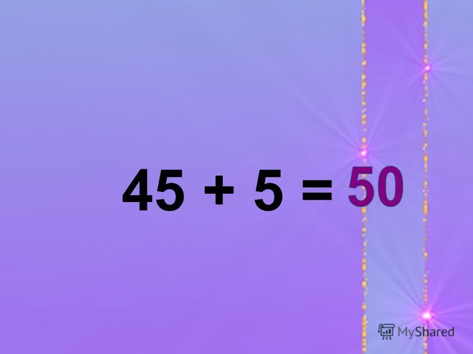 45 + 5 =