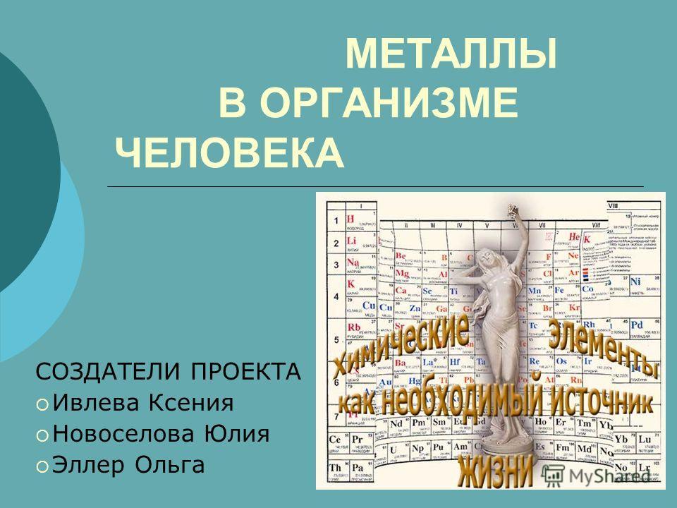 МЕТАЛЛЫ В ОРГАНИЗМЕ ЧЕЛОВЕКА СОЗДАТЕЛИ ПРОЕКТА Ивлева Ксения Новоселова Юлия Эллер Ольга