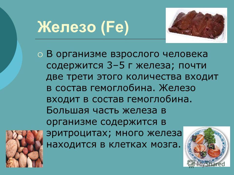 Железо (Fe) В организме взрослого человека содержится 3–5 г железа; почти две трети этого количества входит в состав гемоглобина. Железо входит в состав гемоглобина. Большая часть железа в организме содержится в эритроцитах; много железа находится в