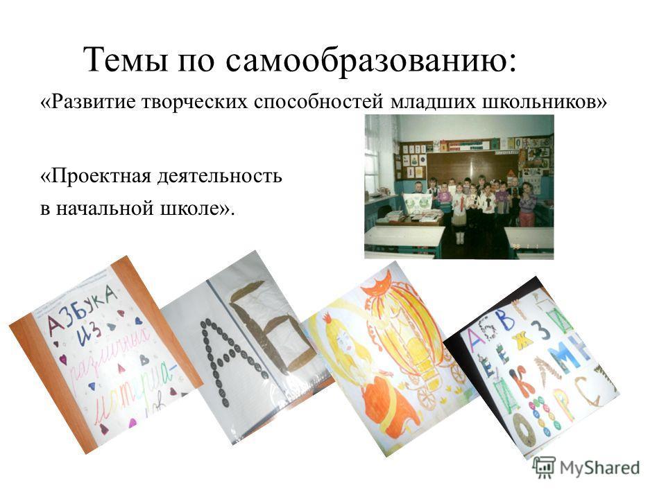 Темы по самообразованию: «Развитие творческих способностей младших школьников» «Проектная деятельность в начальной школе».