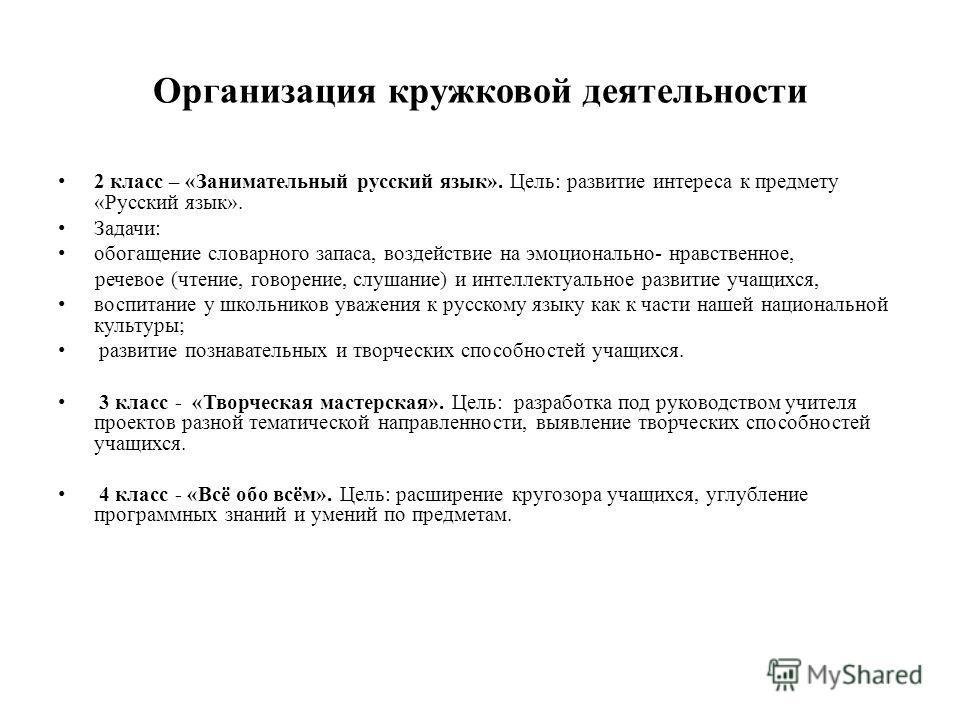 Организация кружковой деятельности 2 класс – «Занимательный русский язык». Цель: развитие интереса к предмету «Русский язык». Задачи: обогащение словарного запаса, воздействие на эмоционально- нравственное, речевое (чтение, говорение, слушание) и инт