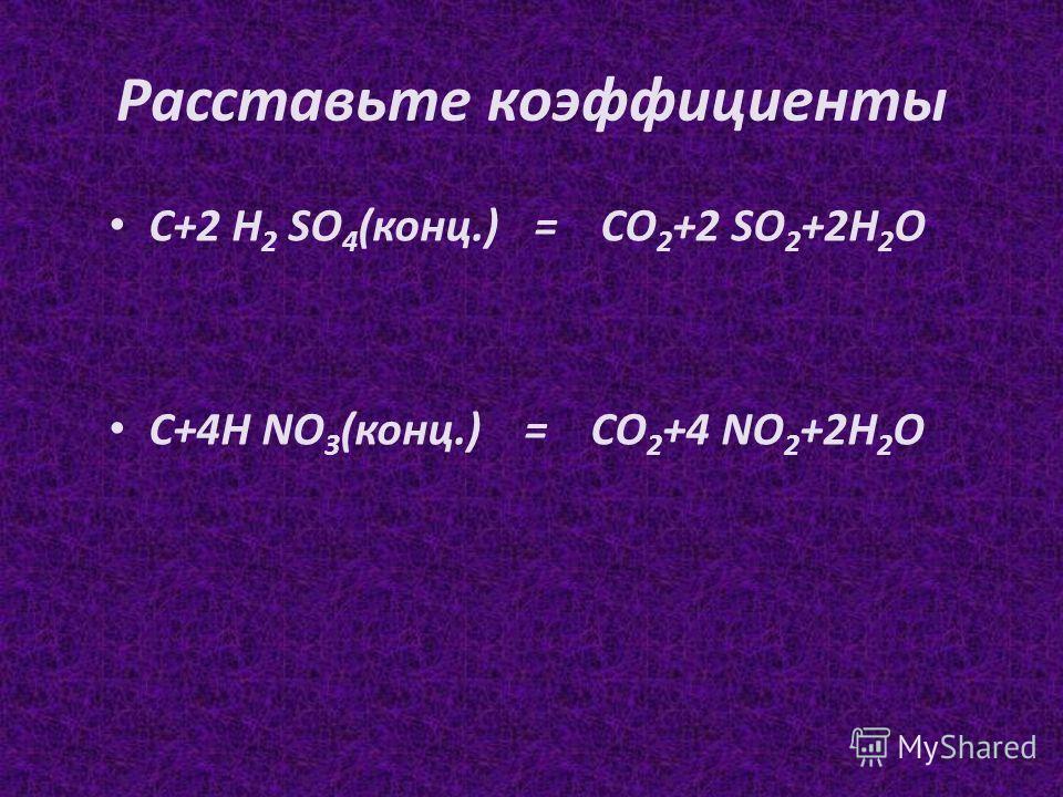 Расставьте коэффициенты С+2 H 2 SO 4 (конц.)= СО 2 +2 SO 2 +2Н 2 О С+4Н NO 3 (конц.) = СО 2 +4 NO 2 +2Н 2 О