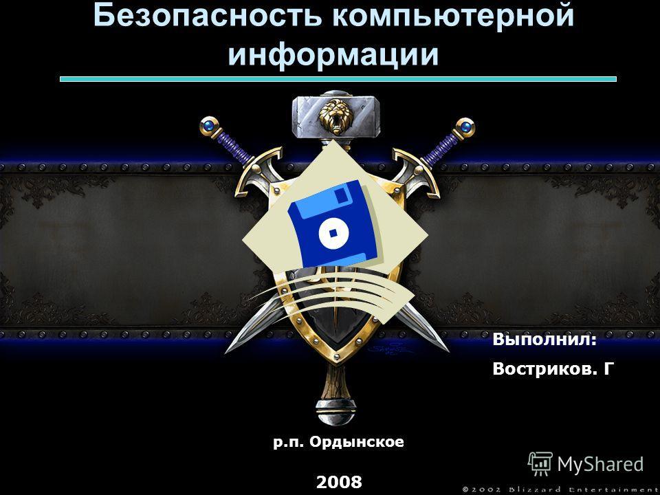 Безопасность компьютерной информации Выполнил: Востриков. Г р.п. Ордынское 2008