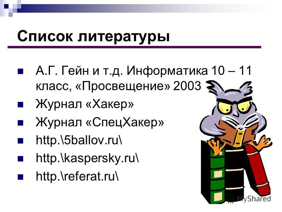 Список литературы А.Г. Гейн и т.д. Информатика 10 – 11 класс, «Просвещение» 2003 Журнал «Хакер» Журнал «СпецХакер» http.\5ballov.ru\ http.\kaspersky.ru\ http.\referat.ru\