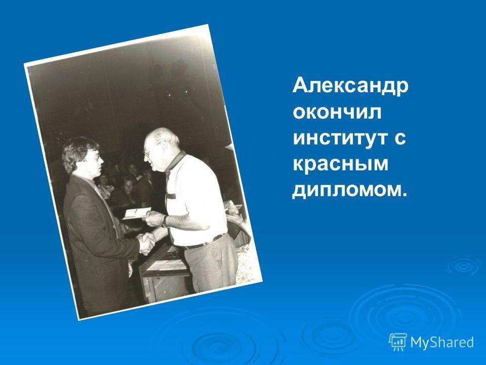 Александр окончил институт с красным дипломом.