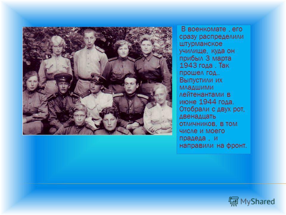 В военкомате, его сразу распределили штурманское училище, куда он прибыл 3 марта 1943 года. Так прошел год.. Выпустили их младшими лейтенантами в июне 1944 года. Отобрали с двух рот, двенадцать отличников, в том числе и моего прадеда, и направили на