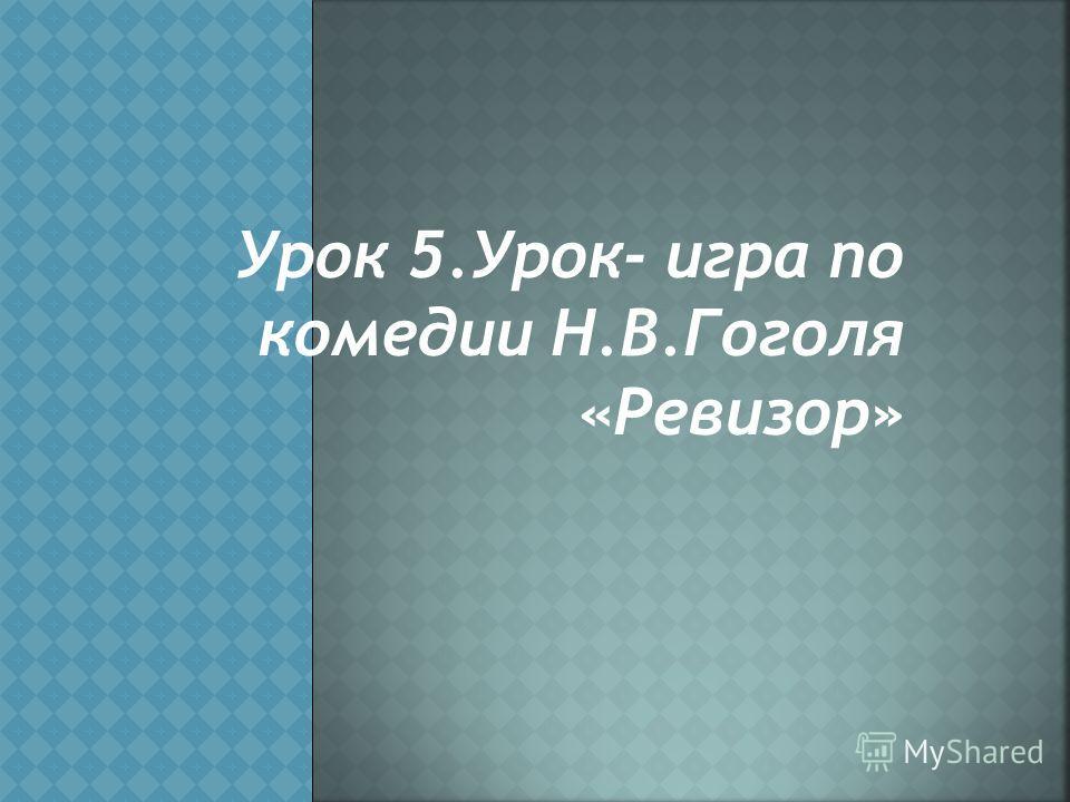 Урок 5.Урок- игра по комедии Н.В.Гоголя «Ревизор»