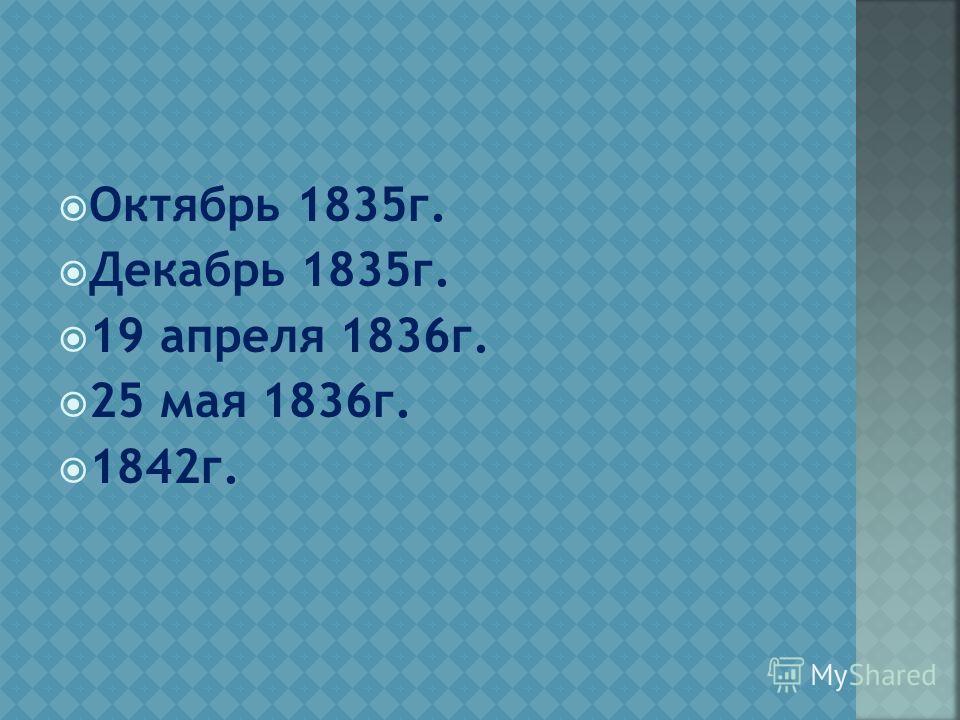 Октябрь 1835г. Декабрь 1835г. 19 апреля 1836г. 25 мая 1836г. 1842г.