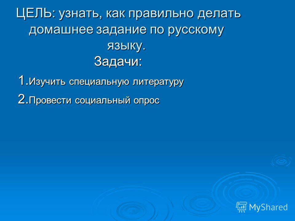 ЦЕЛЬ: узнать, как правильно делать домашнее задание по русскому языку. ЦЕЛЬ: узнать, как правильно делать домашнее задание по русскому языку. Задачи: Задачи: 1. Изучить специальную литературу 2. Провести социальный опрос