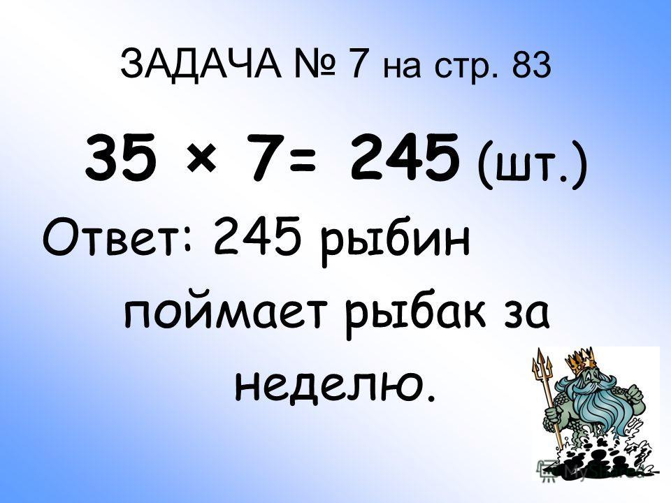 ЗАДАЧА 7 на стр. 83 35 × 7= 245 (шт.) Ответ: 245 рыбин поймает рыбак за неделю.
