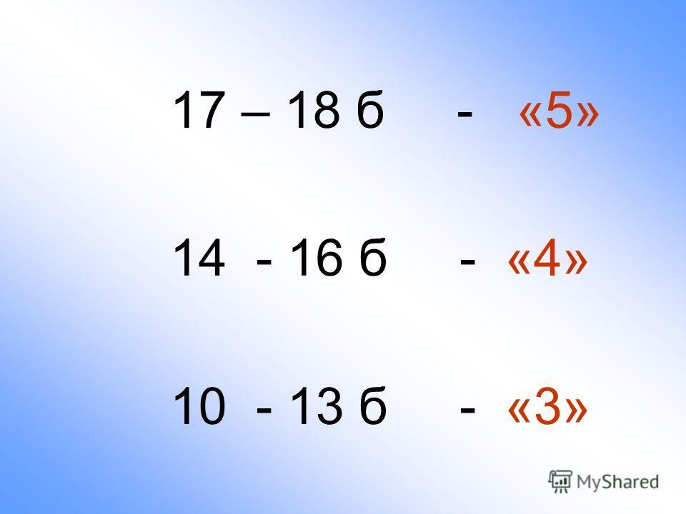 17 – 18 б - «5» 14 - 16 б - «4» 10 - 13 б - «3»