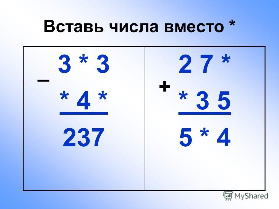 Вставь числа вместо * 3 * 3 * 4 * 237 2 7 * * 3 5 5 * 4 + _