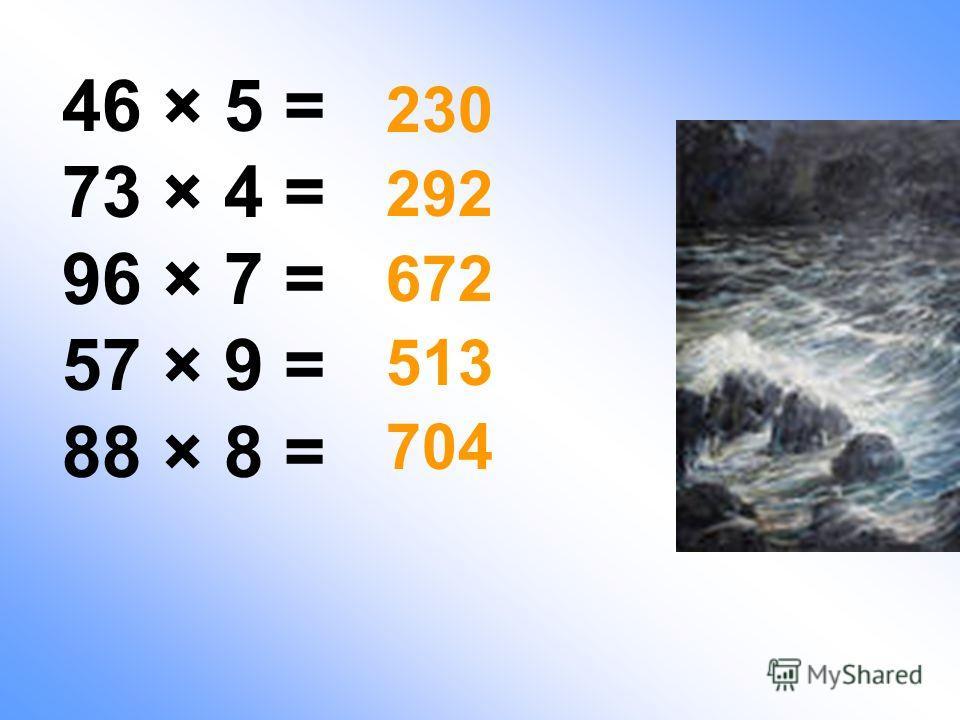 46 × 5 = 73 × 4 = 96 × 7 = 57 × 9 = 88 × 8 = 230 292 672 513 704