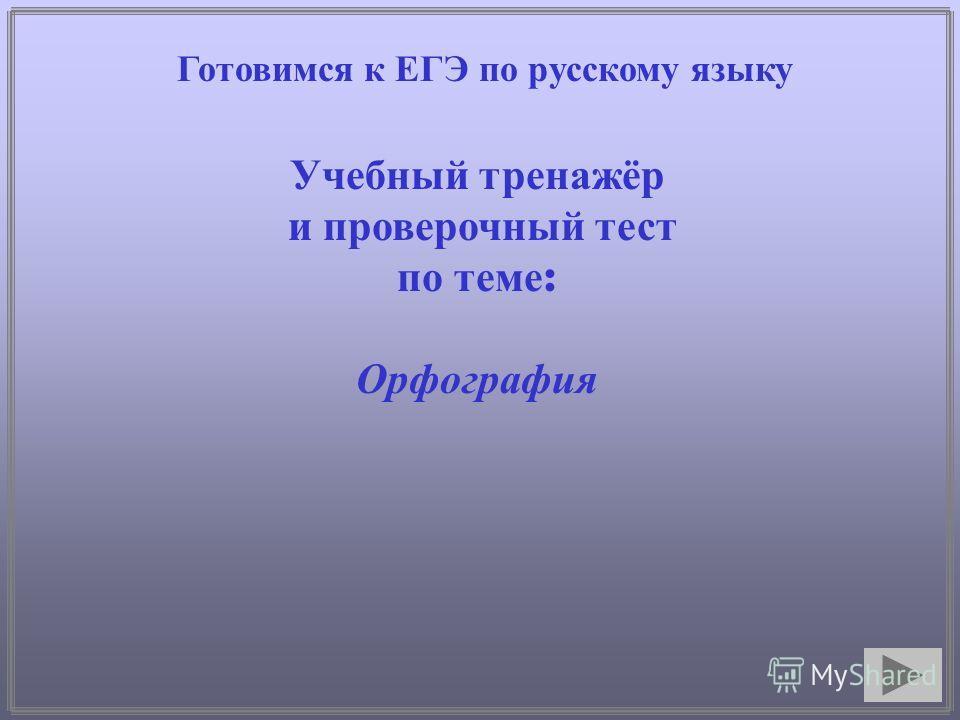 Готовимся к ЕГЭ по русскому языку Учебный тренажёр и проверочный тест по теме : Орфография