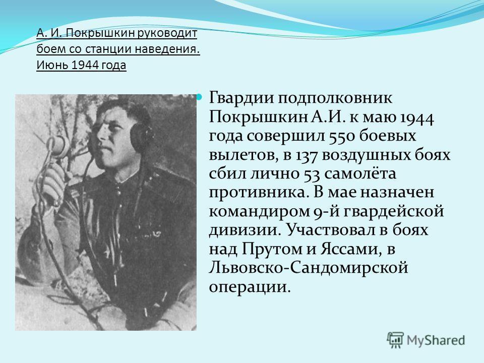 А. И. Покрышкин руководит боем со станции наведения. Июнь 1944 года Гвардии подполковник Покрышкин А.И. к маю 1944 года совершил 550 боевых вылетов, в 137 воздушных боях сбил лично 53 самолёта противника. В мае назначен командиром 9-й гвардейской див