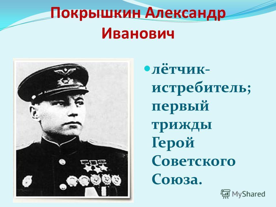 Покрышкин Александр Иванович лётчик- истребитель; первый трижды Герой Советского Союза.