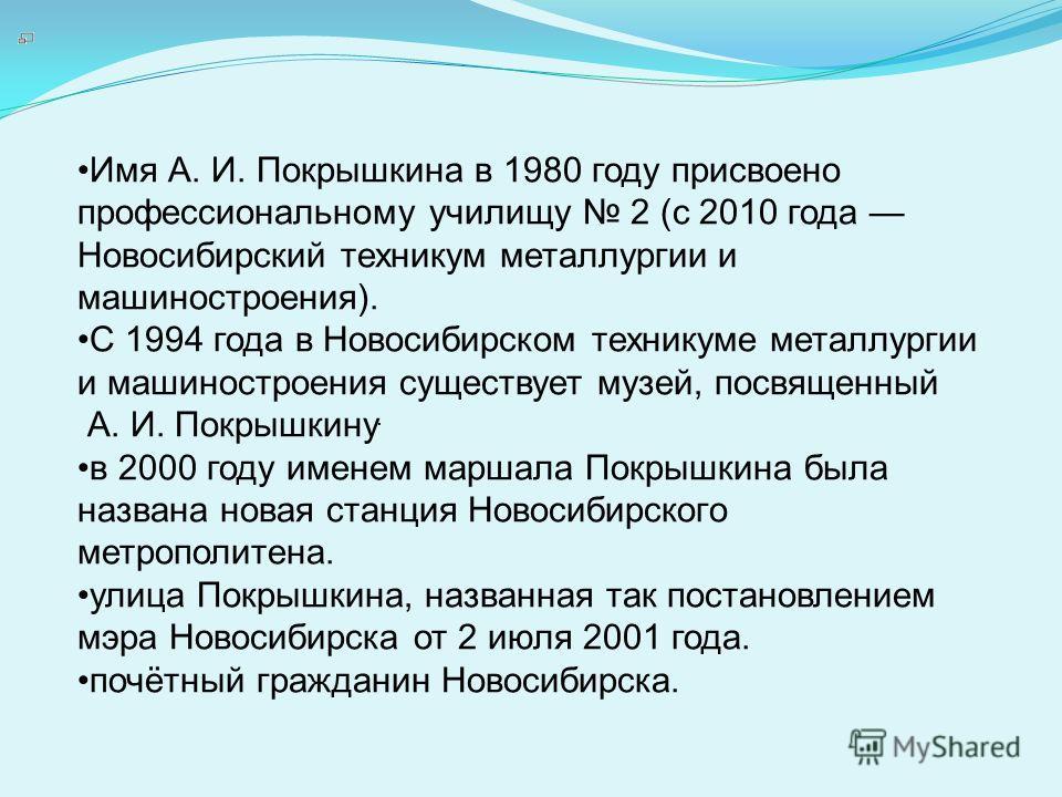 Имя А. И. Покрышкина в 1980 году присвоено профессиональному училищу 2 (с 2010 года Новосибирский техникум металлургии и машиностроения). С 1994 года в Новосибирском техникуме металлургии и машиностроения существует музей, посвященный А. И. Покрышкин