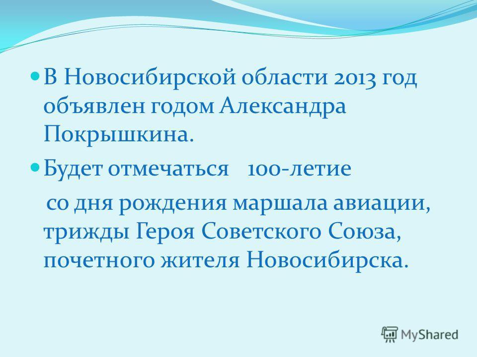 В Новосибирской области 2013 год объявлен годом Александра Покрышкина. Будет отмечаться 100-летие со дня рождения маршала авиации, трижды Героя Советского Союза, почетного жителя Новосибирска.
