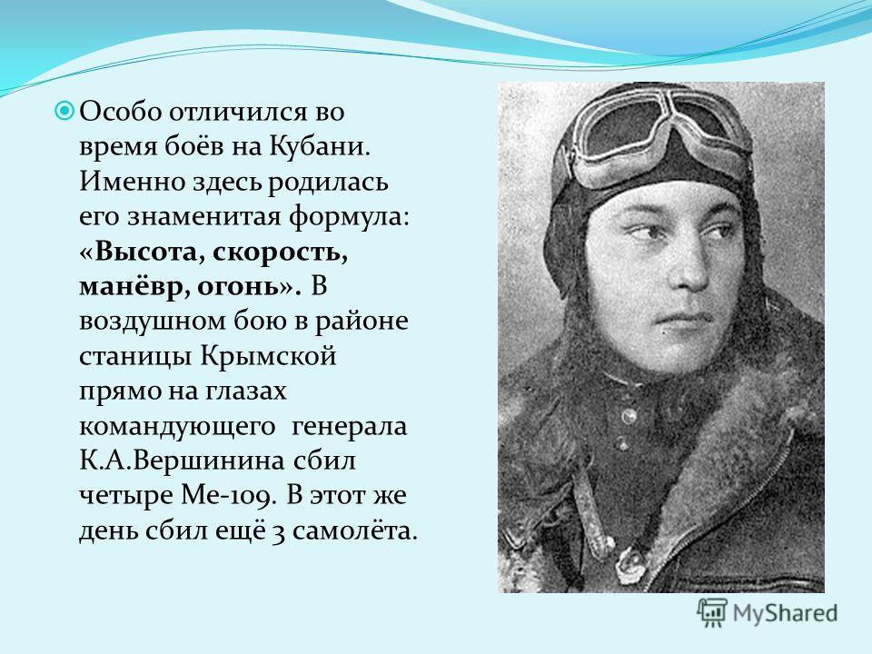 Особо отличился во время боёв на Кубани. Именно здесь родилась его знаменитая формула: «Высота, скорость, манёвр, огонь». В воздушном бою в районе станицы Крымской прямо на глазах командующего генерала К.А.Вершинина сбил четыре Me-109. В этот же день