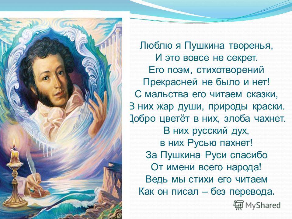 Люблю я Пушкина творенья, И это вовсе не секрет. Его поэм, стихотворений Прекрасней не было и нет! С мальства его читаем сказки, В них жар души, природы краски. Добро цветёт в них, злоба чахнет. В них русский дух, в них Русью пахнет! За Пушкина Руси