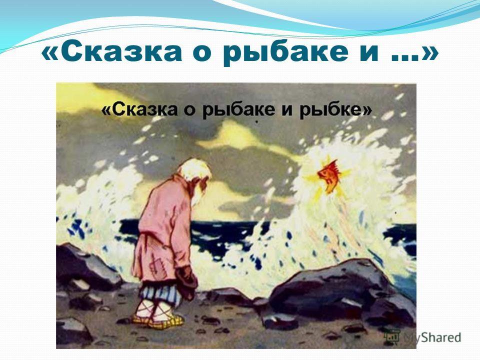 «Сказка о рыбаке и …»