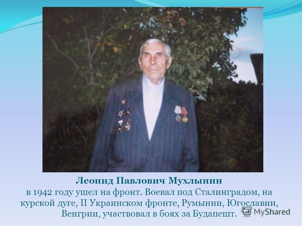 Леонид Павлович Мухлынин в 1942 году ушел на фронт. Воевал под Сталинградом, на курской дуге, II Украинском фронте, Румынии, Югославии, Венгрии, участвовал в боях за Будапешт.