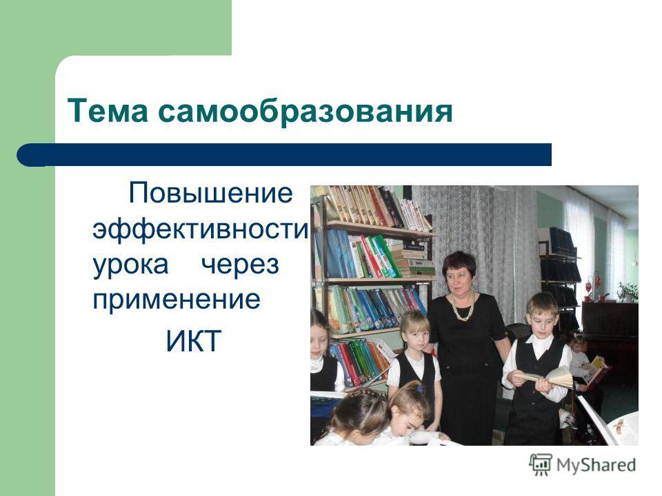 Тема самообразования Повышение эффективности урока через применение ИКТ