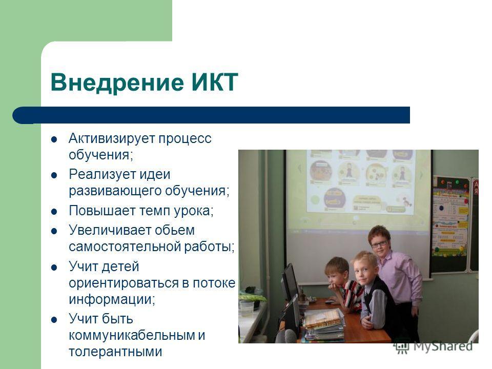 Внедрение ИКТ Активизирует процесс обучения; Реализует идеи развивающего обучения; Повышает темп урока; Увеличивает обьем самостоятельной работы; Учит детей ориентироваться в потоке информации; Учит быть коммуникабельным и толерантными