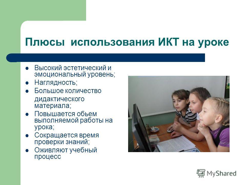 Плюсы использования ИКТ на уроке Высокий эстетический и эмоциональный уровень; Наглядность; Большое количество дидактического материала; Повышается обьем выполняемой работы на урока; Сокращается время проверки знаний; Оживляют учебный процесс
