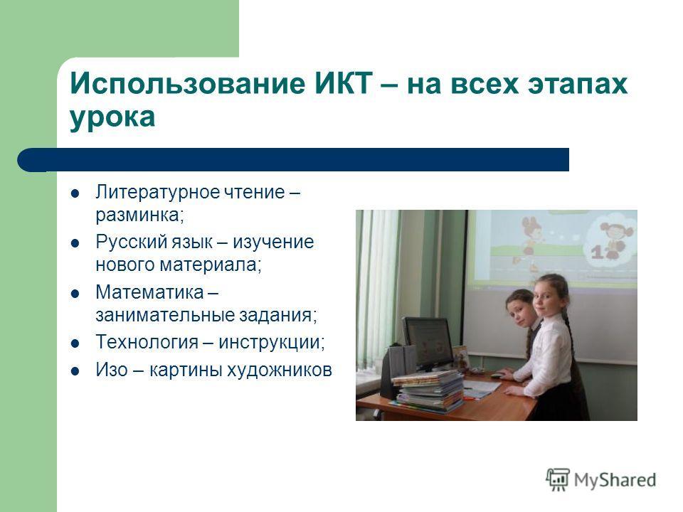 Использование ИКТ – на всех этапах урока Литературное чтение – разминка; Русский язык – изучение нового материала; Математика – занимательные задания; Технология – инструкции; Изо – картины художников