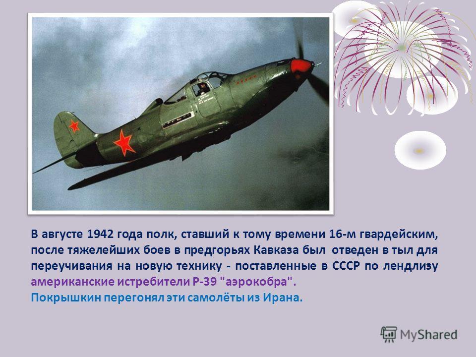 В августе 1942 года полк, ставший к тому времени 16-м гвардейским, после тяжелейших боев в предгорьях Кавказа был отведен в тыл для переучивания на новую технику - поставленные в СССР по лендлизу американские истребители Р-39