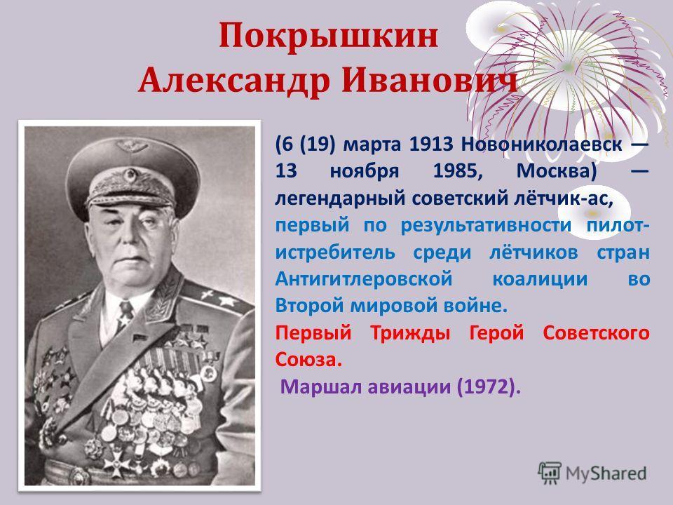 Покрышкин Александр Иванович (6 (19) марта 1913 Новониколаевск 13 ноября 1985, Москва) легендарный советский лётчик-ас, первый по результативности пилот- истребитель среди лётчиков стран Антигитлеровской коалиции во Второй мировой войне. Первый Трижд