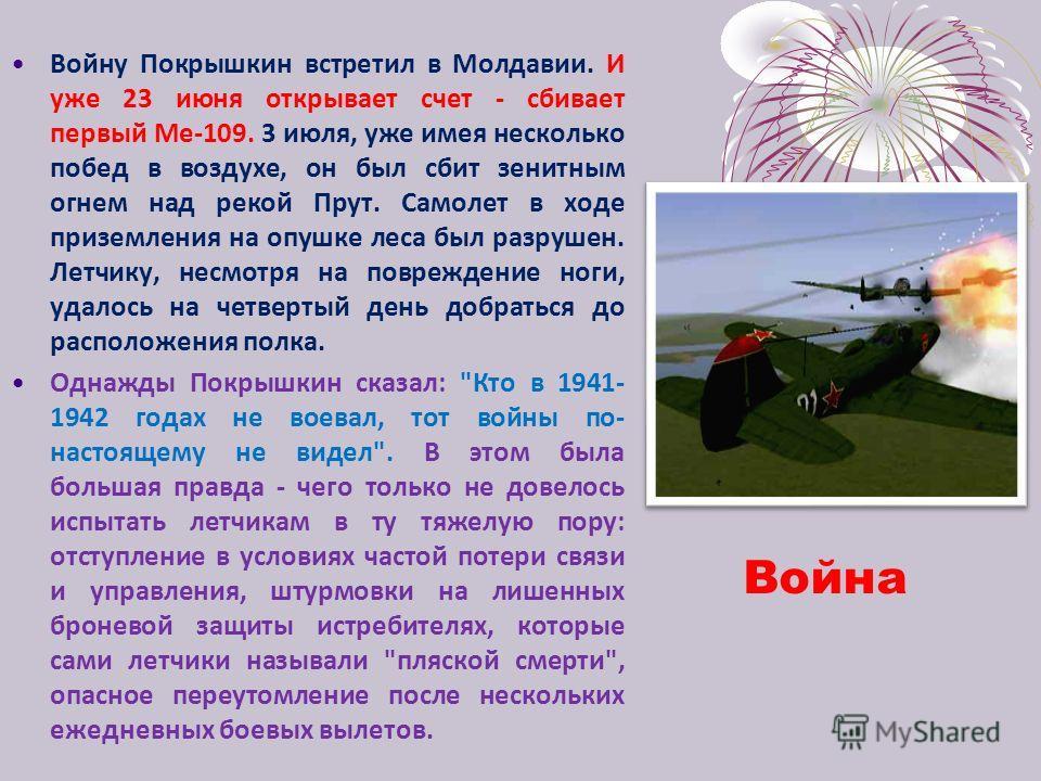 Война Войну Покрышкин встретил в Молдавии. И уже 23 июня открывает счет - сбивает первый Ме-109. 3 июля, уже имея несколько побед в воздухе, он был сбит зенитным огнем над рекой Прут. Самолет в ходе приземления на опушке леса был разрушен. Летчику, н