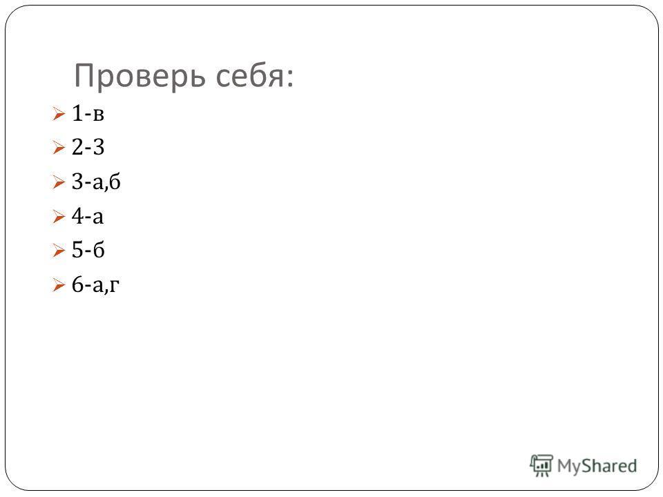 Проверь себя : 1- в 2-3 3- а, б 4- а 5- б 6- а, г