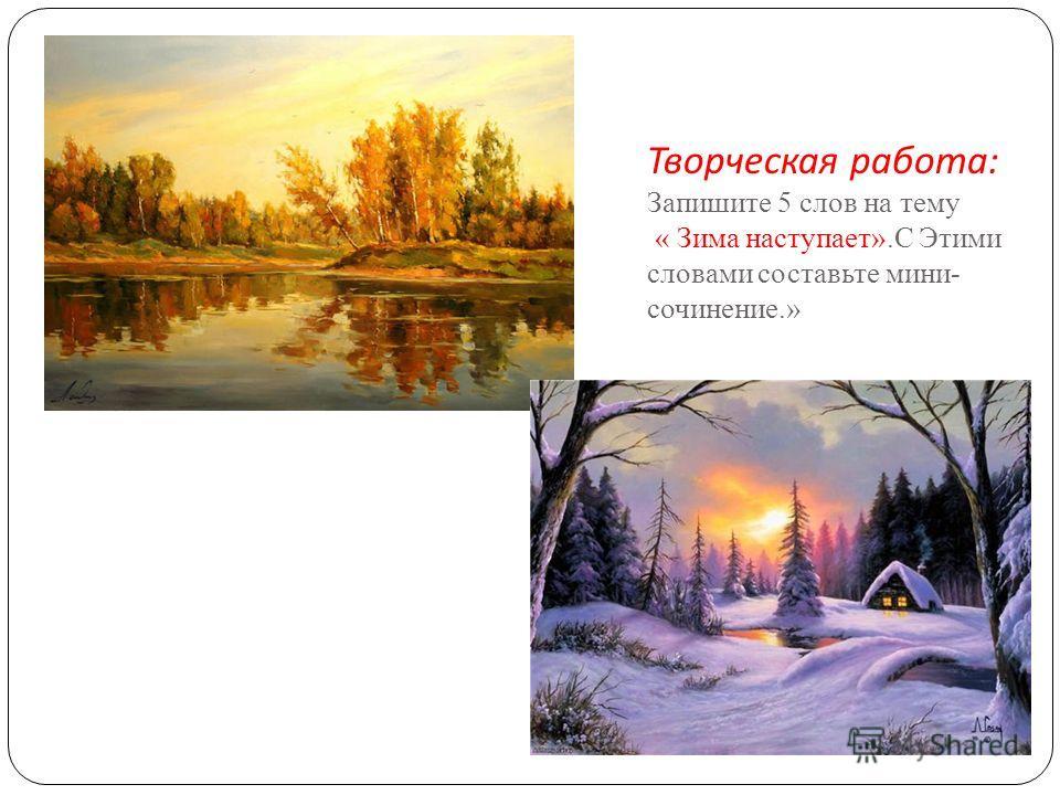 Творческая работа : Запишите 5 слов на тему « Зима наступает».С Этими словами составьте мини- сочинение.»