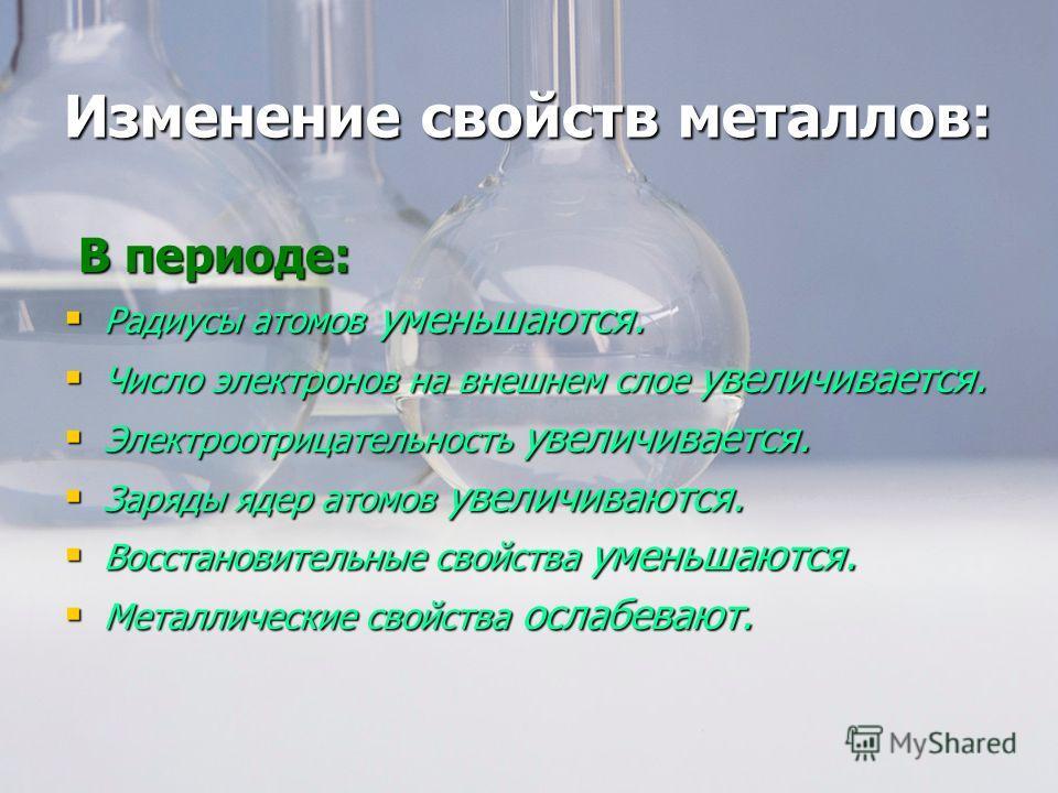Изменение свойств металлов: В периоде: В периоде: Радиусы атомов уменьшаются. Радиусы атомов уменьшаются. Число электронов на внешнем слое увеличивается. Число электронов на внешнем слое увеличивается. Электроотрицательность увеличивается. Электроотр