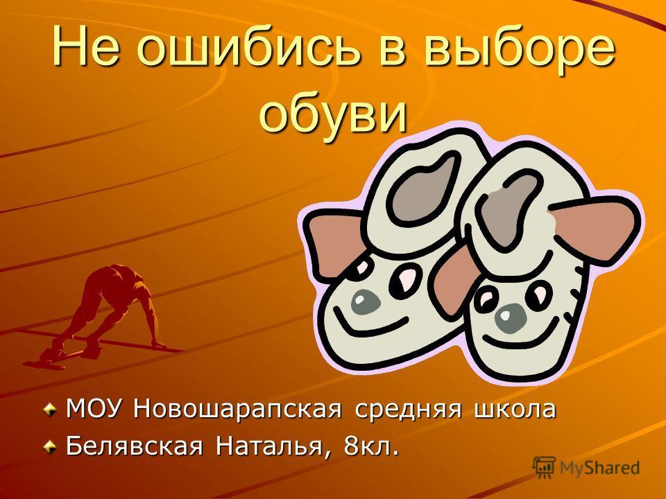 Не ошибись в выборе обуви МОУ Новошарапская средняя школа Белявская Наталья, 8кл.