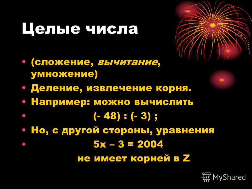 Целые числа (сложение, вычитание, умножение) Деление, извлечение корня. Например: можно вычислить (- 48) : (- 3) ; Но, с другой стороны, уравнения 5х – 3 = 2004 не имеет корней в Z