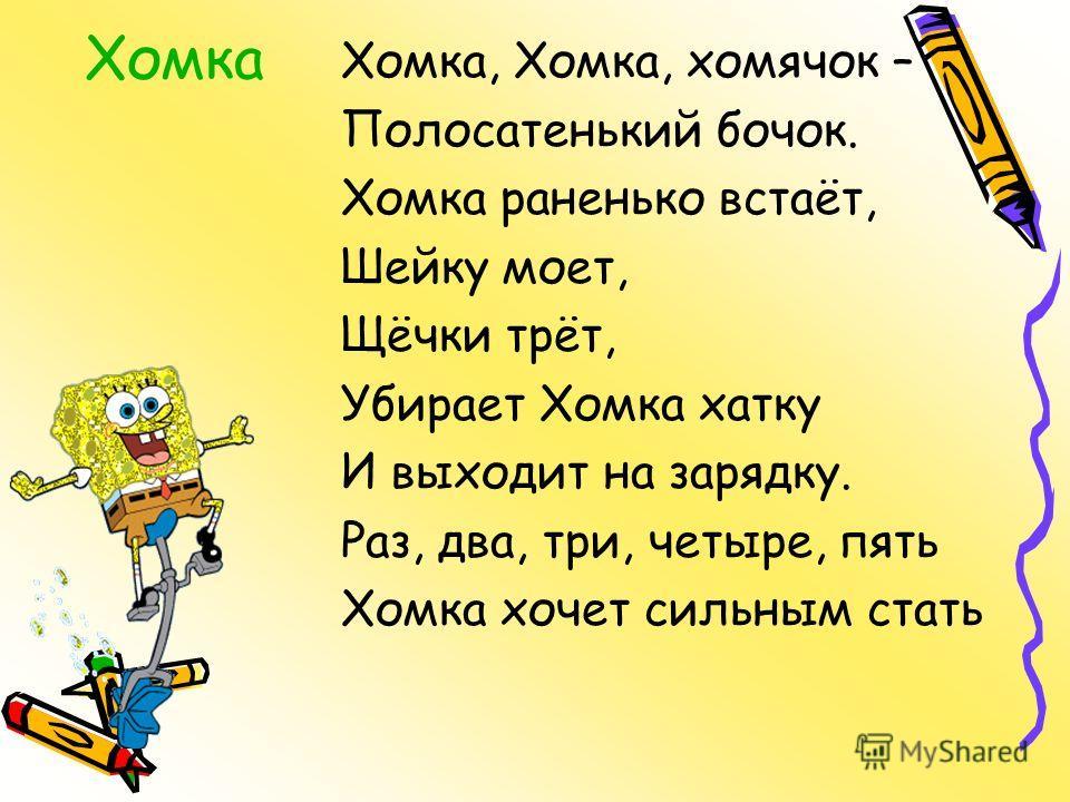Хомка Хомка, Хомка, хомячок – Полосатенький бочок. Хомка раненько встаёт, Шейку моет, Щёчки трёт, Убирает Хомка хатку И выходит на зарядку. Раз, два, три, четыре, пять Хомка хочет сильным стать