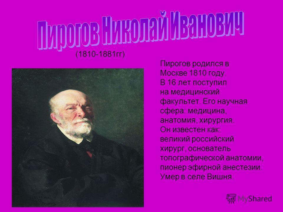 (1810-1881гг) Пирогов родился в Москве 1810 году. В 16 лет поступил на медицинский факультет. Его научная сфера: медицина, анатомия, хирургия. Он известен как: великий российский хирург, основатель топографической анатомии, пионер эфирной анестезии.