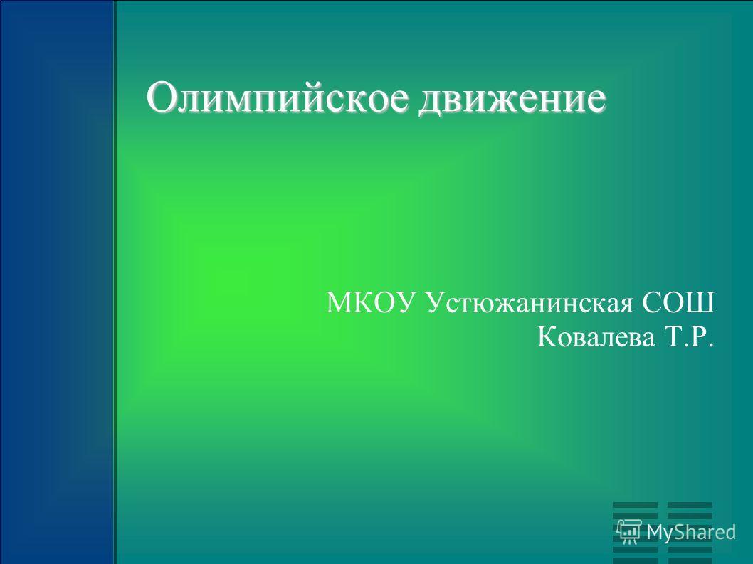 Олимпийское движение МКОУ Устюжанинская СОШ Ковалева Т.Р.