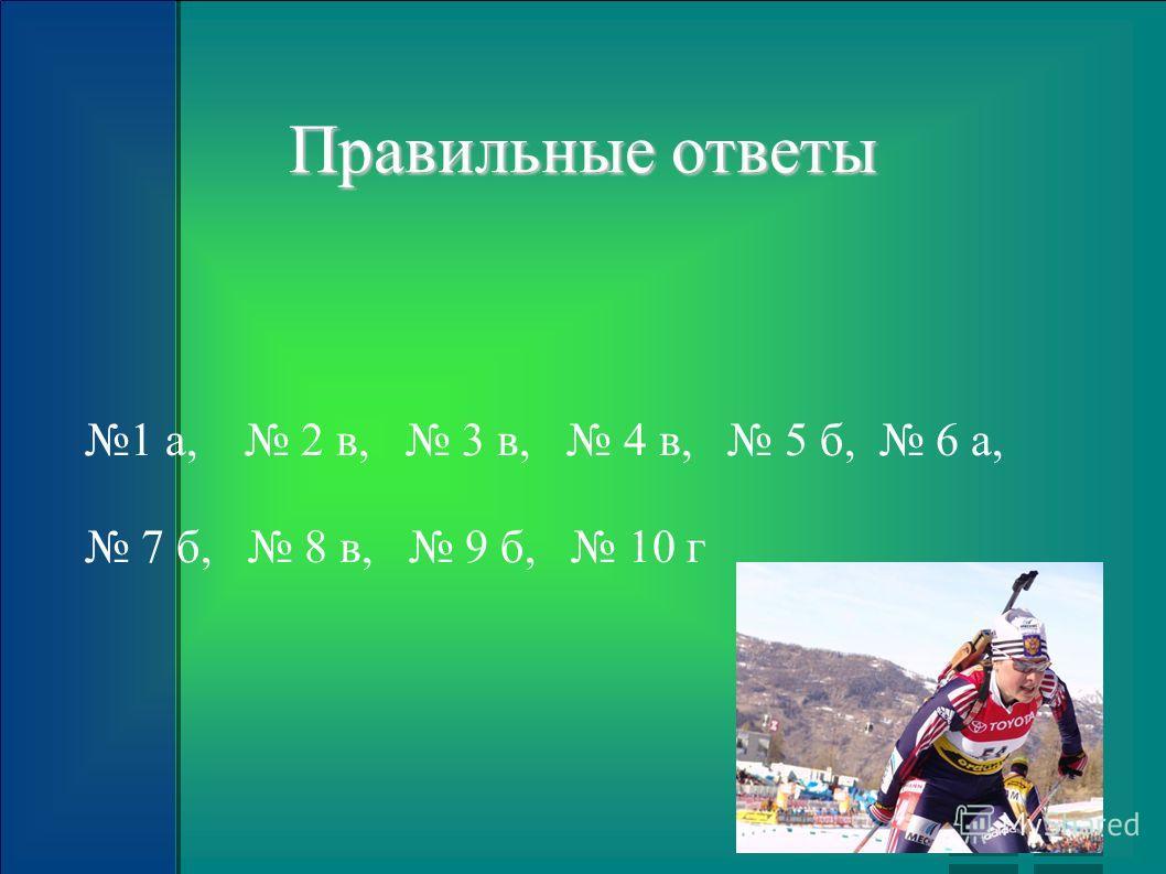Правильные ответы 1 а, 2 в, 3 в, 4 в, 5 б, 6 а, 7 б, 8 в, 9 б, 10 г