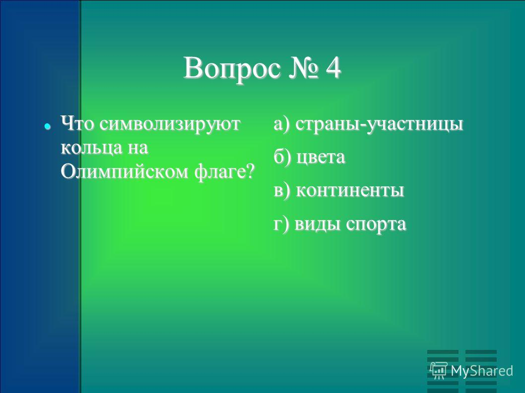 Вопрос 4 Что символизируют кольца на Олимпийском флаге? Что символизируют кольца на Олимпийском флаге? а) страны-участницы б) цвета в) континенты г) виды спорта
