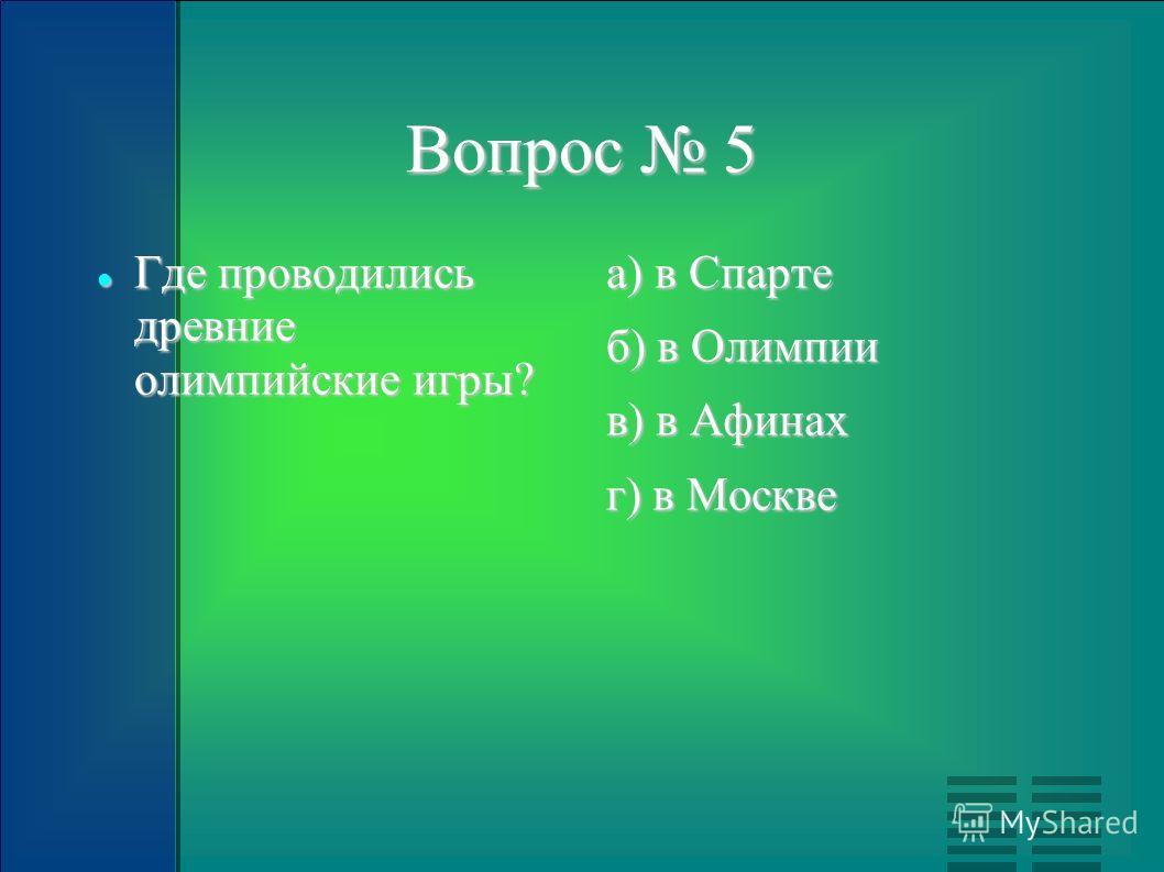Вопрос 5 Где проводились древние олимпийские игры? Где проводились древние олимпийские игры? а) в Спарте б) в Олимпии в) в Афинах г) в Москве