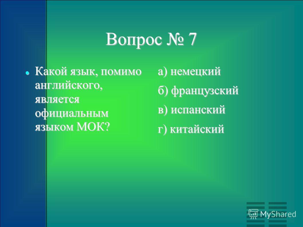 Вопрос 7 Какой язык, помимо английского, является официальным языком МОК? Какой язык, помимо английского, является официальным языком МОК? а) немецкий б) французский в) испанский г) китайский