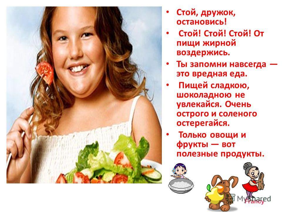 Стой, дружок, остановись! Стой! Стой! Стой! От пищи жирной воздержись. Ты запомни навсегда это вредная еда. Пищей сладкою, шоколадною не увлекайся. Очень острого и соленого остерегайся. Только овощи и фрукты вот полезные продукты.