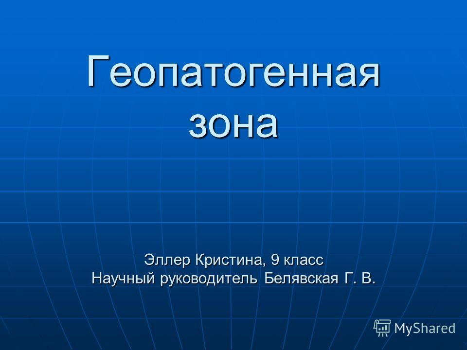 Геопатогенная зона Эллер Кристина, 9 класс Научный руководитель Белявская Г. В.