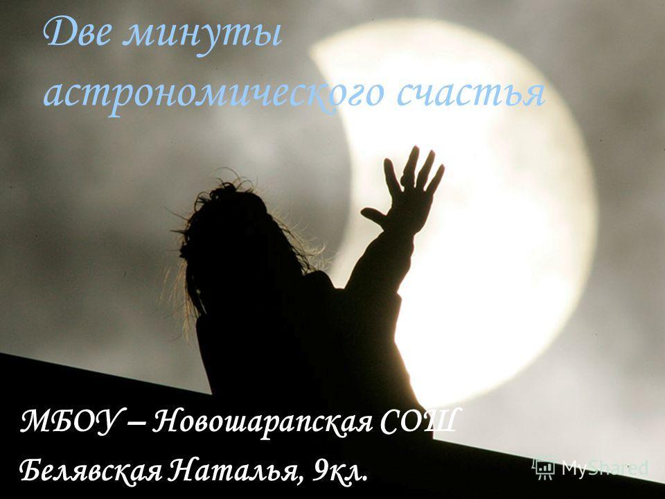 Две минуты астрономического счастья МБОУ – Новошарапская СОШ Белявская Наталья, 9кл.