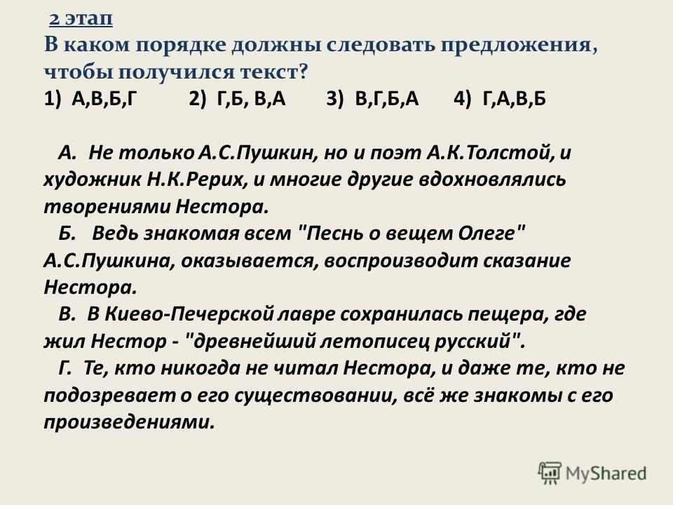 2 этап В каком порядке должны следовать предложения, чтобы получился текст? 1) А,В,Б,Г 2) Г,Б, В,А 3) В,Г,Б,А 4) Г,А,В,Б А. Не только А.С.Пушкин, но и поэт А.К.Толстой, и художник Н.К.Рерих, и многие другие вдохновлялись творениями Нестора. Б. Ведь з